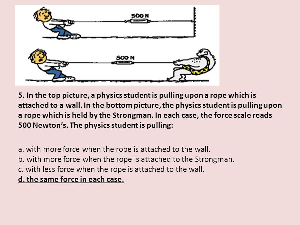 5. In the top picture, a physics student is pulling upon a rope which is attached to a wall. In the bottom picture, the physics student is pulling upo