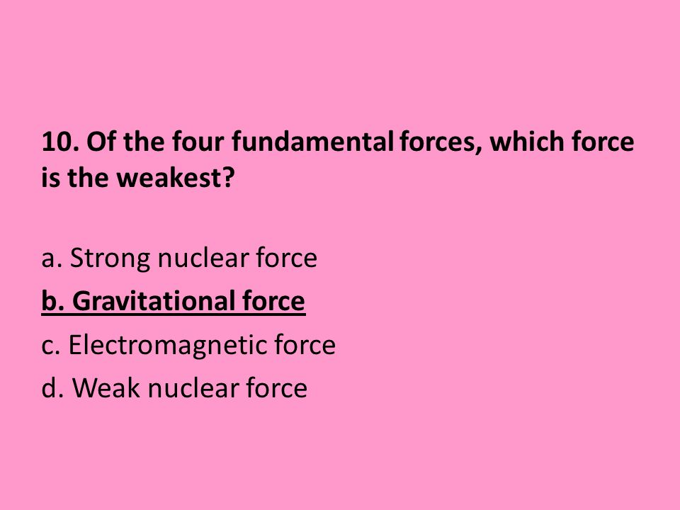 10. Of the four fundamental forces, which force is the weakest? a. Strong nuclear force b. Gravitational force c. Electromagnetic force d. Weak nuclea