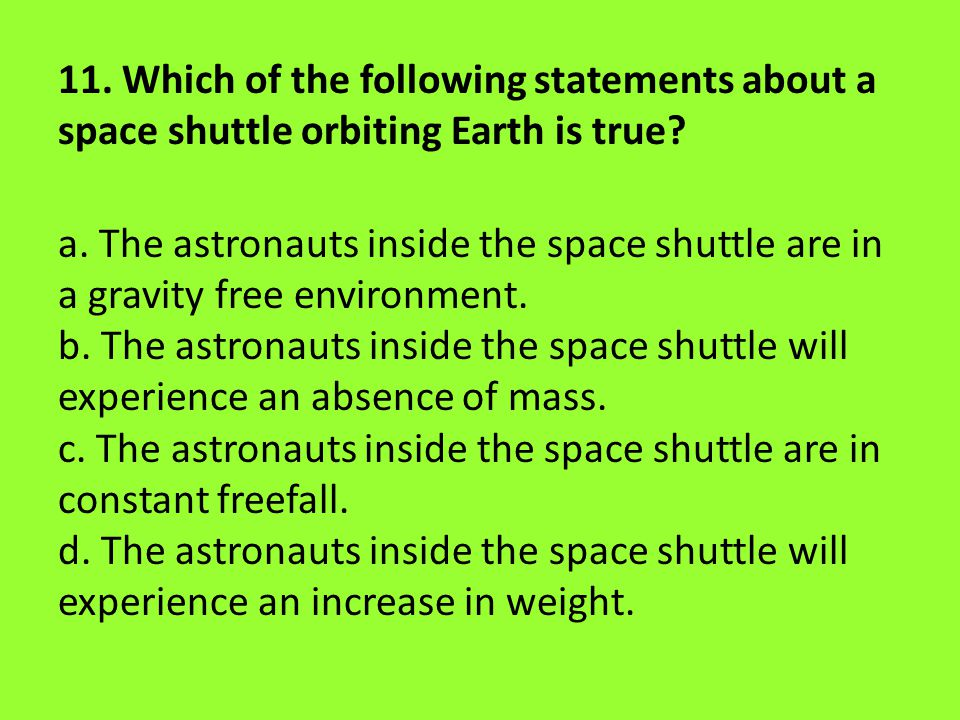 11. Which of the following statements about a space shuttle orbiting Earth is true? a. The astronauts inside the space shuttle are in a gravity free e