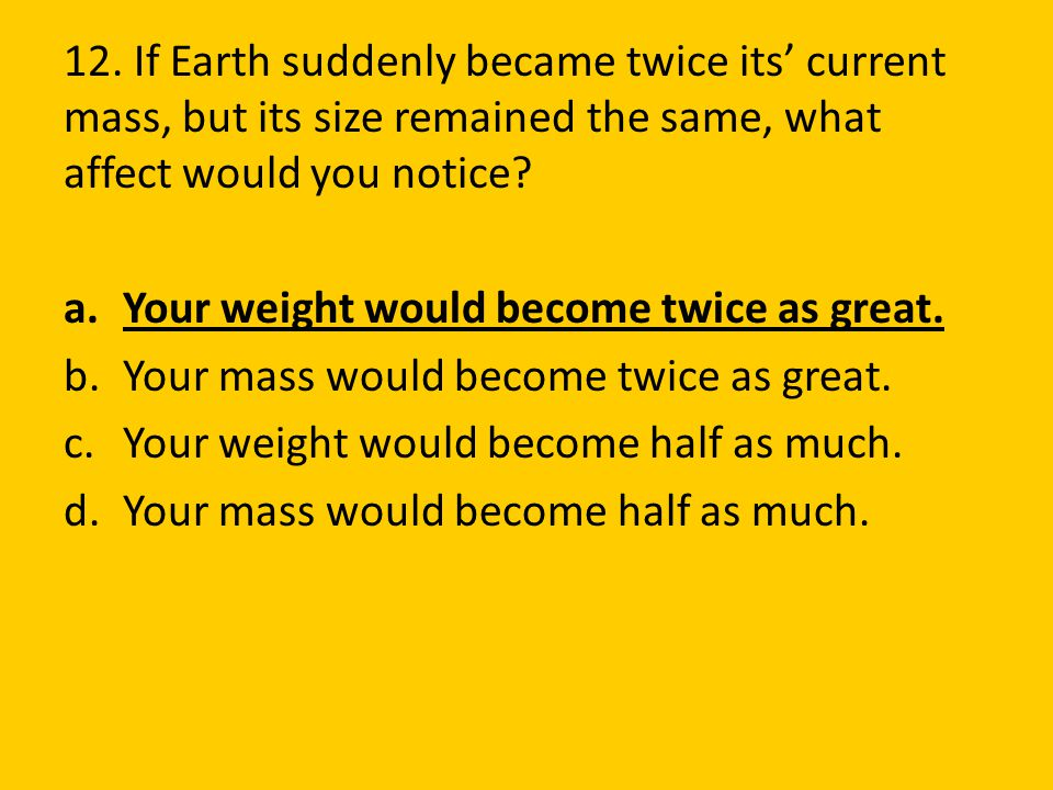 12. If Earth suddenly became twice its' current mass, but its size remained the same, what affect would you notice? a.Your weight would become twice a