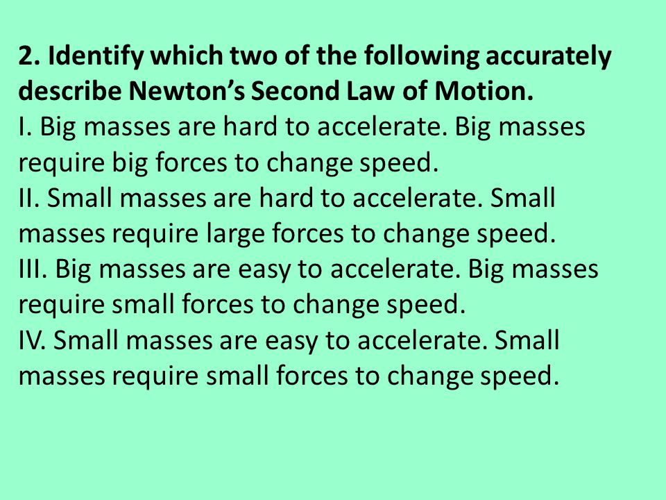 2. Identify which two of the following accurately describe Newton's Second Law of Motion. I. Big masses are hard to accelerate. Big masses require big