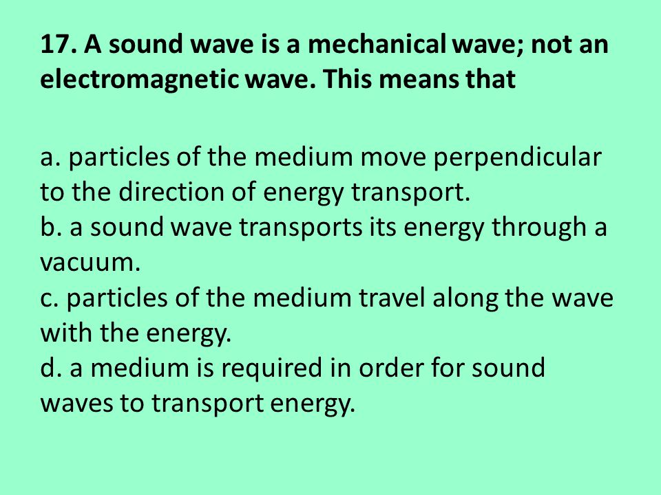 17. A sound wave is a mechanical wave; not an electromagnetic wave. This means that a. particles of the medium move perpendicular to the direction of