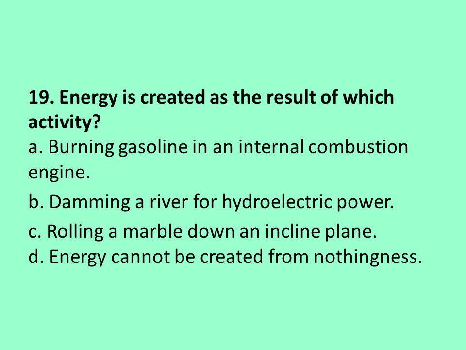 19. Energy is created as the result of which activity? a. Burning gasoline in an internal combustion engine. b. Damming a river for hydroelectric powe