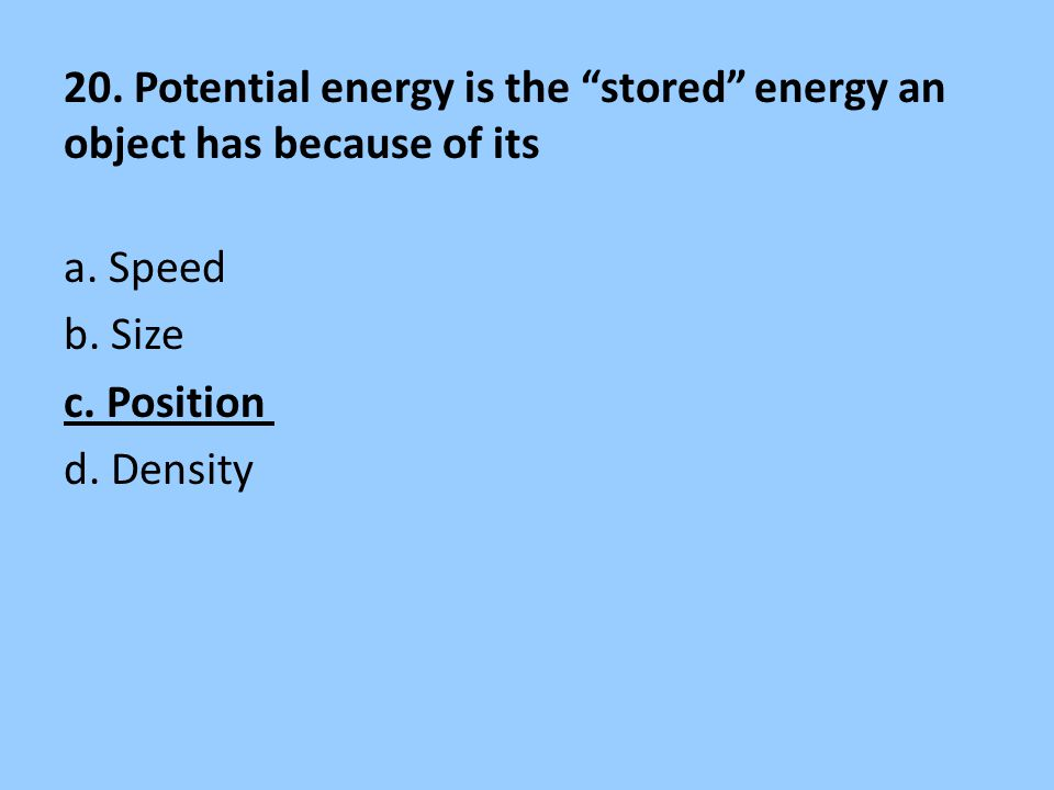 """20. Potential energy is the """"stored"""" energy an object has because of its a. Speed b. Size c. Position d. Density"""