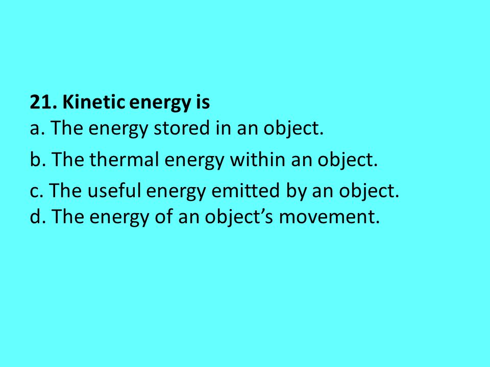 21. Kinetic energy is a. The energy stored in an object. b. The thermal energy within an object. c. The useful energy emitted by an object. d. The ene