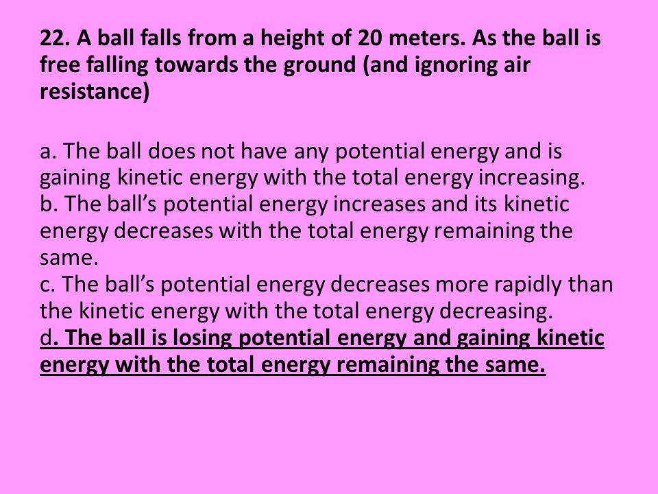 22. A ball falls from a height of 20 meters. As the ball is free falling towards the ground (and ignoring air resistance) a. The ball does not have an