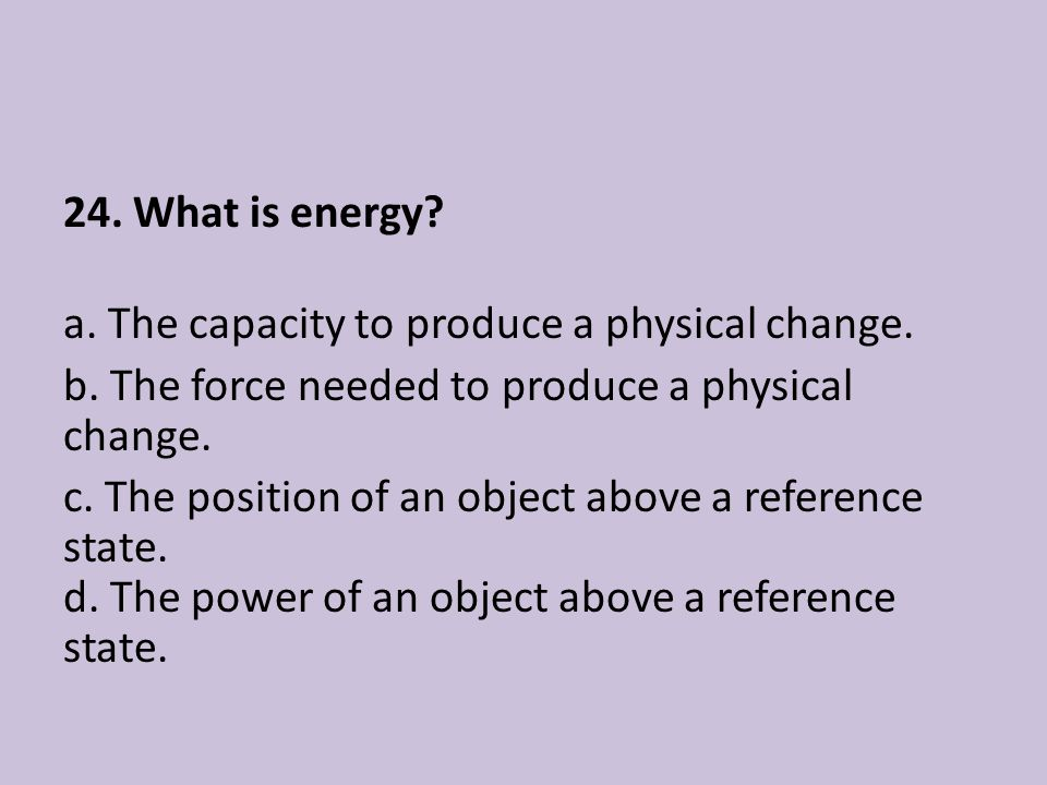 24. What is energy? a. The capacity to produce a physical change. b. The force needed to produce a physical change. c. The position of an object above