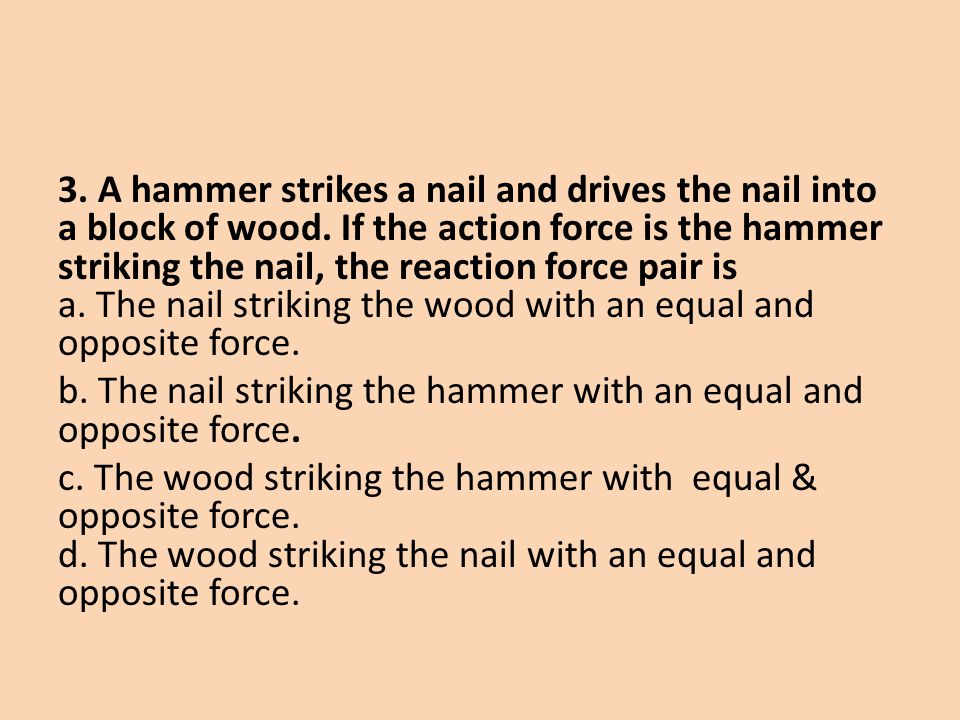 3. A hammer strikes a nail and drives the nail into a block of wood. If the action force is the hammer striking the nail, the reaction force pair is a