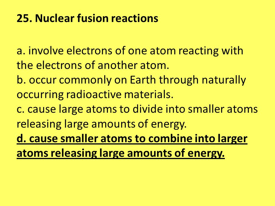 25. Nuclear fusion reactions a. involve electrons of one atom reacting with the electrons of another atom. b. occur commonly on Earth through naturall