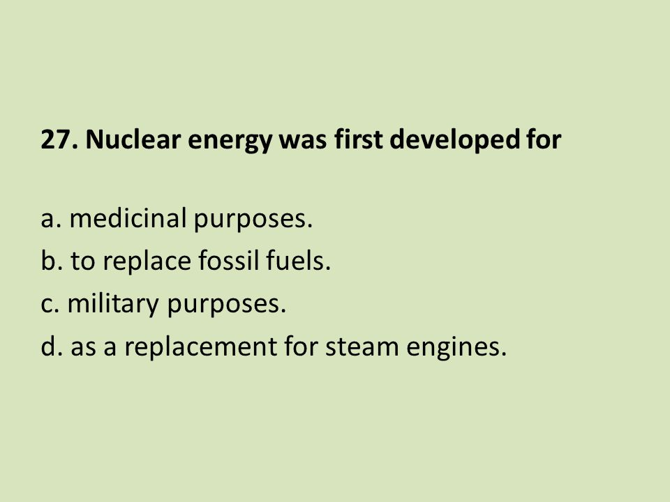 27. Nuclear energy was first developed for a. medicinal purposes. b. to replace fossil fuels. c. military purposes. d. as a replacement for steam engi