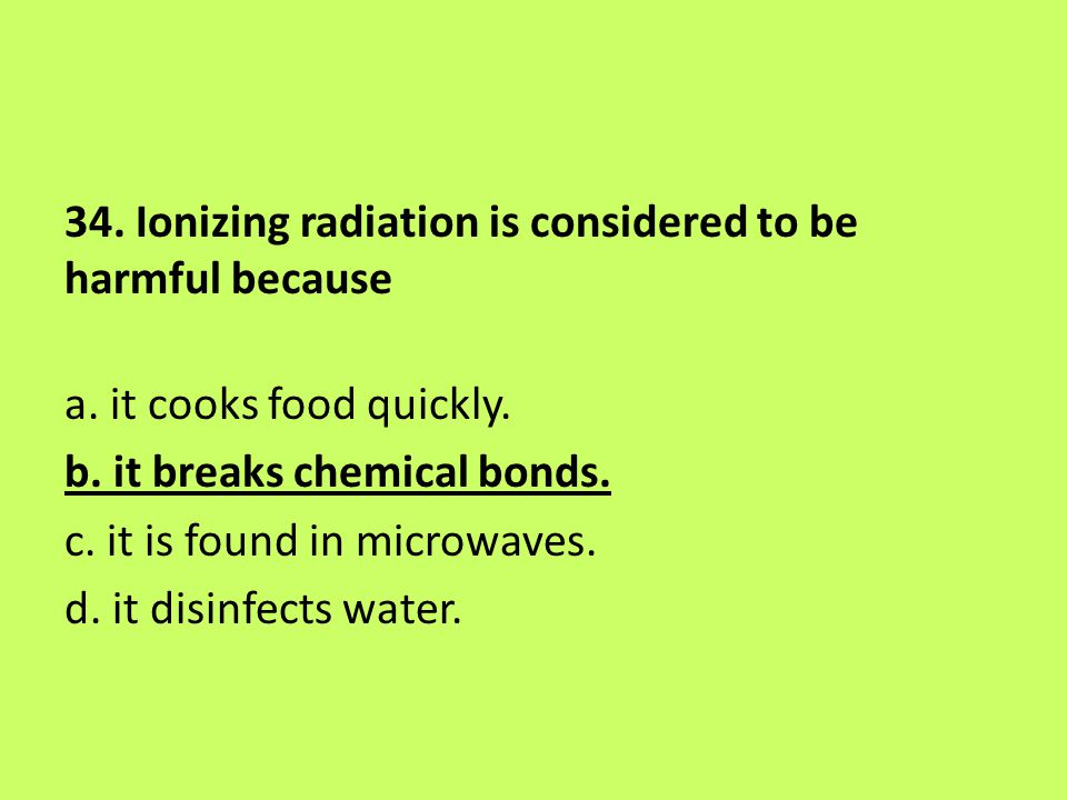 34. Ionizing radiation is considered to be harmful because a. it cooks food quickly. b. it breaks chemical bonds. c. it is found in microwaves. d. it