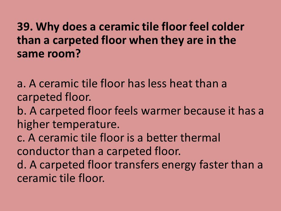 39. Why does a ceramic tile floor feel colder than a carpeted floor when they are in the same room? a. A ceramic tile floor has less heat than a carpe