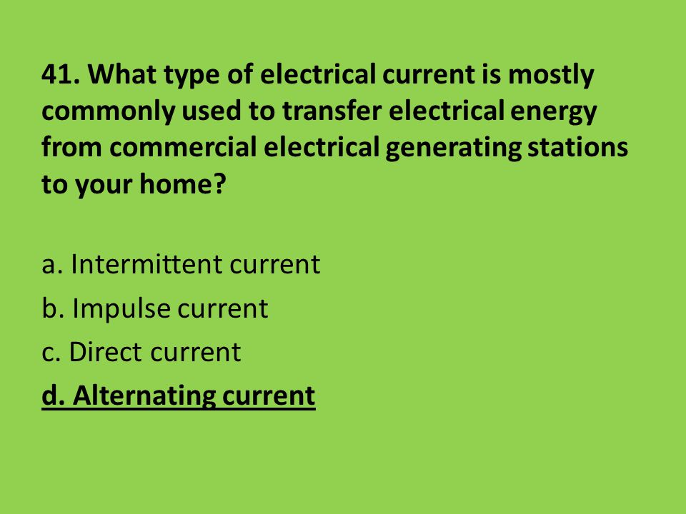 41. What type of electrical current is mostly commonly used to transfer electrical energy from commercial electrical generating stations to your home?