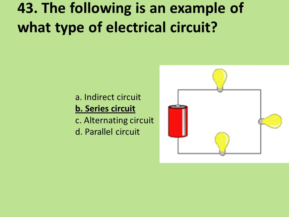 43. The following is an example of what type of electrical circuit? a. Indirect circuit b. Series circuit c. Alternating circuit d. Parallel circuit