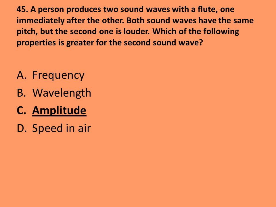 45. A person produces two sound waves with a flute, one immediately after the other. Both sound waves have the same pitch, but the second one is loude