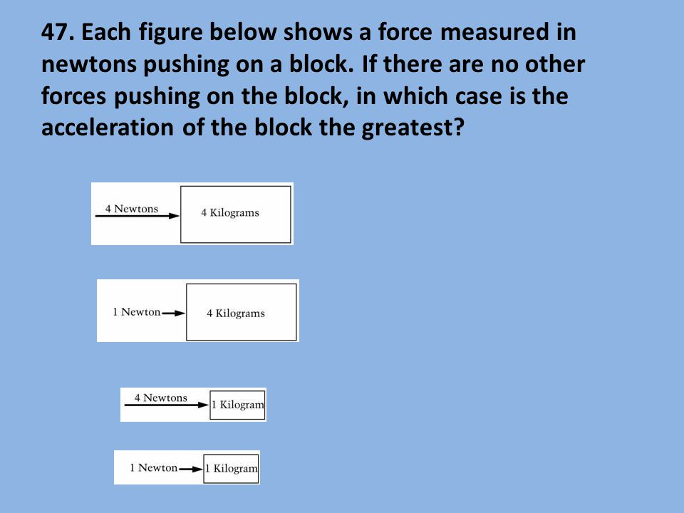 47. Each figure below shows a force measured in newtons pushing on a block. If there are no other forces pushing on the block, in which case is the ac
