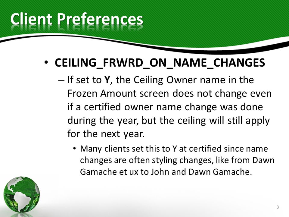 CEILING_FRWRD_ON_NAME_CHANGES – If set to Y, the Ceiling Owner name in the Frozen Amount screen does not change even if a certified owner name change was done during the year, but the ceiling will still apply for the next year.