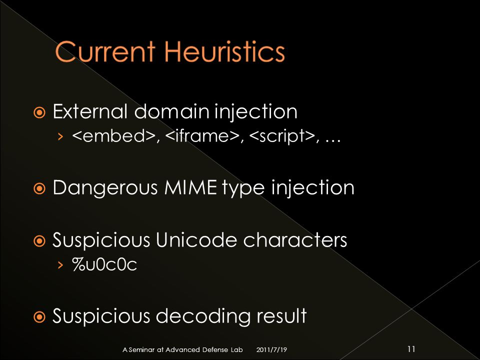  External domain injection ›,,, …  Dangerous MIME type injection  Suspicious Unicode characters › %u0c0c  Suspicious decoding result 2011/7/19 A Seminar at Advanced Defense Lab 11