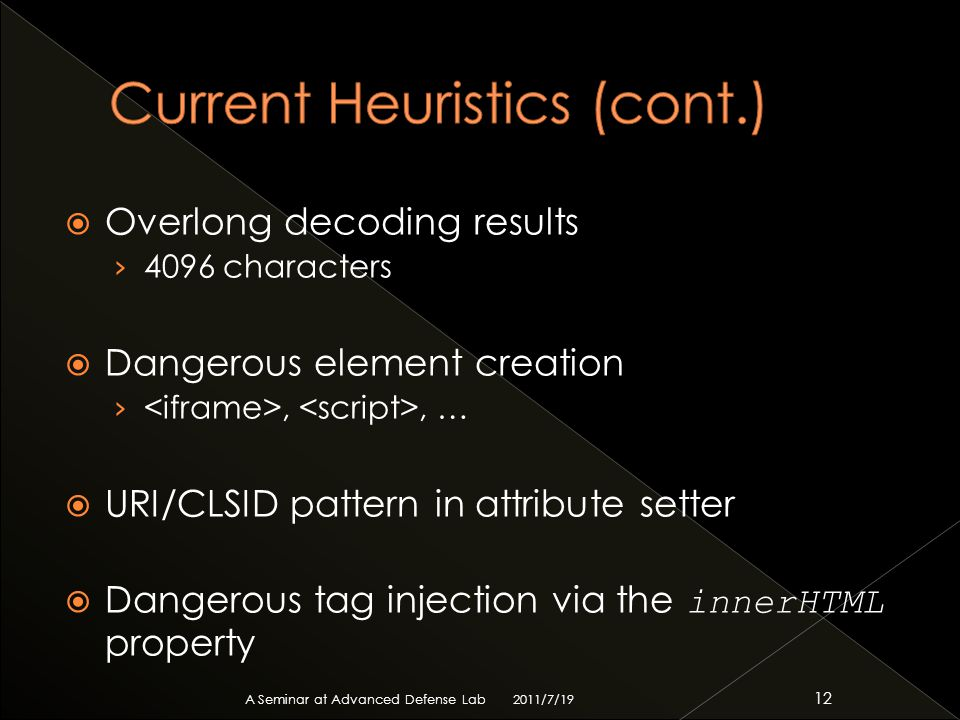  Overlong decoding results › 4096 characters  Dangerous element creation ›,, …  URI/CLSID pattern in attribute setter  Dangerous tag injection via the innerHTML property 2011/7/19 A Seminar at Advanced Defense Lab 12