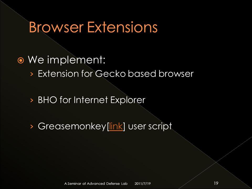  We implement: › Extension for Gecko based browser › BHO for Internet Explorer › Greasemonkey[link] user scriptlink 2011/7/19 A Seminar at Advanced Defense Lab 19