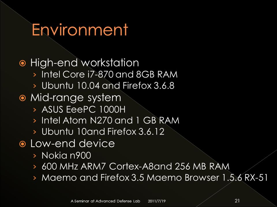  High-end workstation › Intel Core i7-870 and 8GB RAM › Ubuntu 10.04 and Firefox 3.6.8  Mid-range system › ASUS EeePC 1000H › Intel Atom N270 and 1 GB RAM › Ubuntu 10and Firefox 3.6.12  Low-end device › Nokia n900 › 600 MHz ARM7 Cortex-A8and 256 MB RAM › Maemo and Firefox 3.5 Maemo Browser 1.5.6 RX-51 2011/7/19 A Seminar at Advanced Defense Lab 21