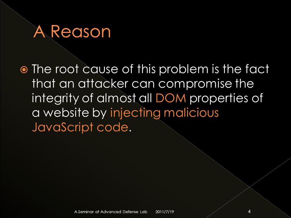  The root cause of this problem is the fact that an attacker can compromise the integrity of almost all DOM properties of a website by injecting malicious JavaScript code.