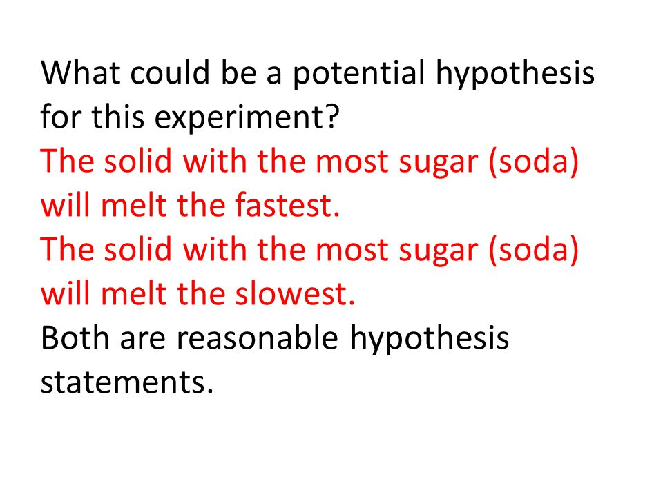 What could be a potential hypothesis for this experiment? The solid with the most sugar (soda) will melt the fastest. The solid with the most sugar (s