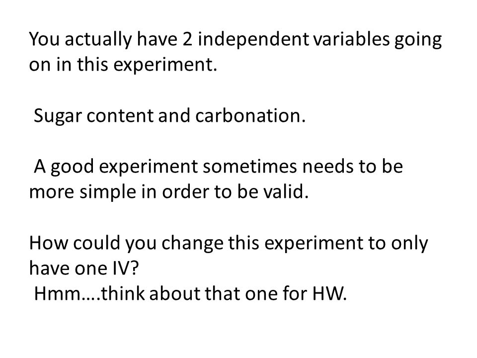 You actually have 2 independent variables going on in this experiment. Sugar content and carbonation. A good experiment sometimes needs to be more sim