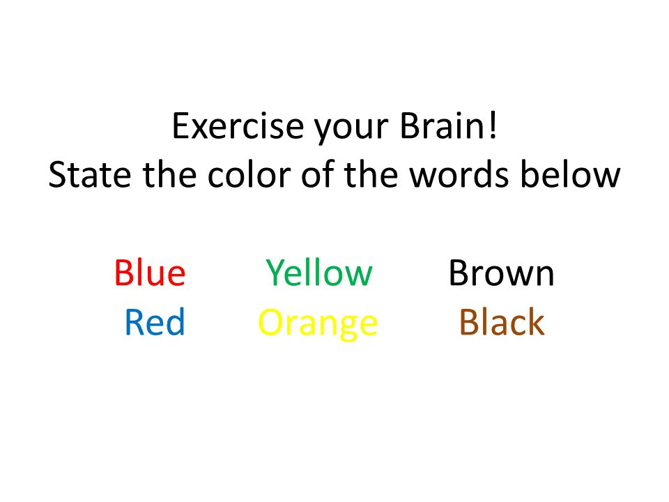 Exercise your Brain! State the color of the words below Blue Yellow Brown RedOrangeBlack