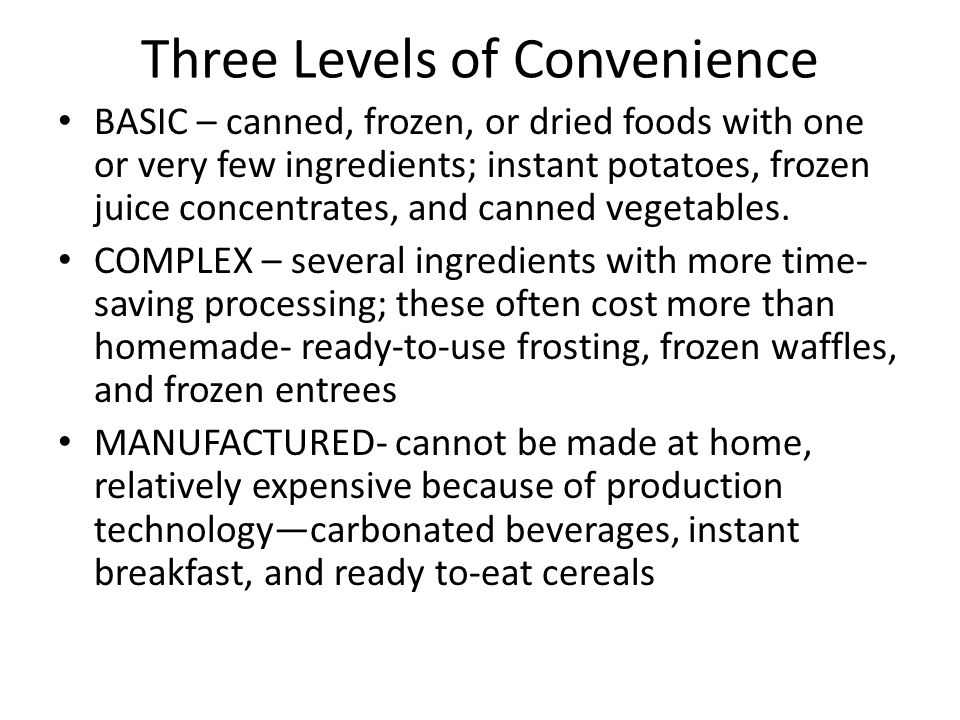 Three Levels of Convenience BASIC – canned, frozen, or dried foods with one or very few ingredients; instant potatoes, frozen juice concentrates, and canned vegetables.