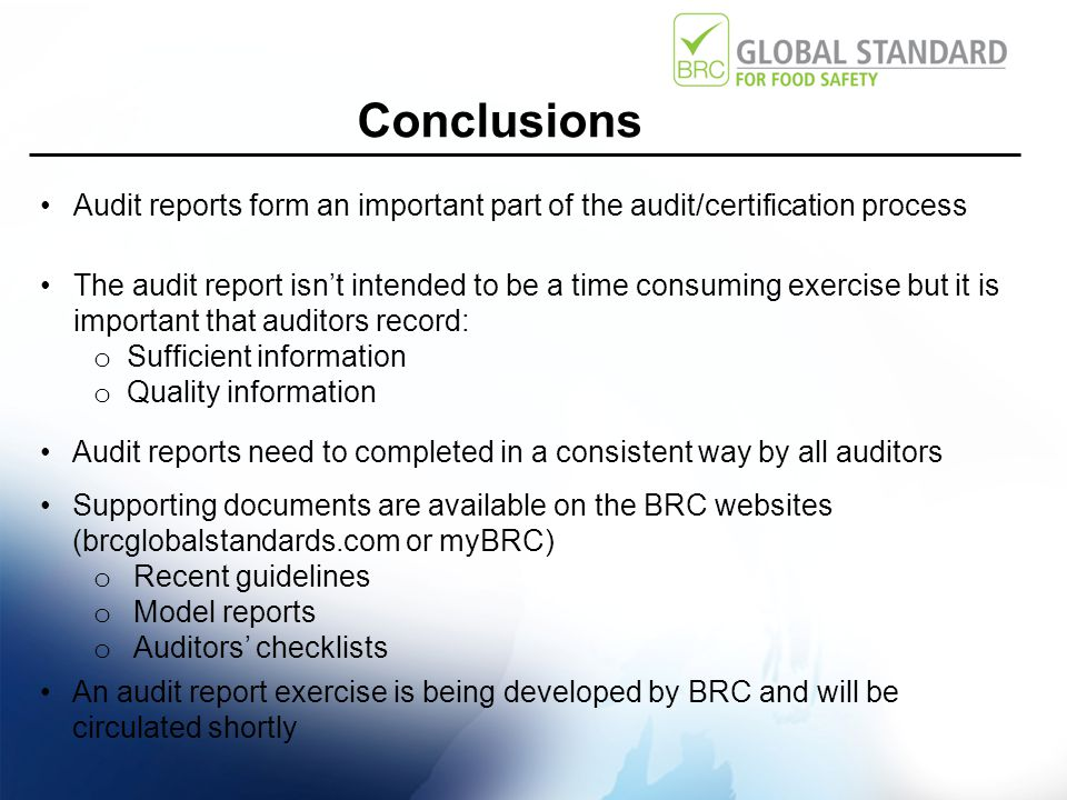 Conclusions Audit reports form an important part of the audit/certification process The audit report isn't intended to be a time consuming exercise but it is important that auditors record: o Sufficient information o Quality information Audit reports need to completed in a consistent way by all auditors Supporting documents are available on the BRC websites (brcglobalstandards.com or myBRC) o Recent guidelines o Model reports o Auditors' checklists An audit report exercise is being developed by BRC and will be circulated shortly