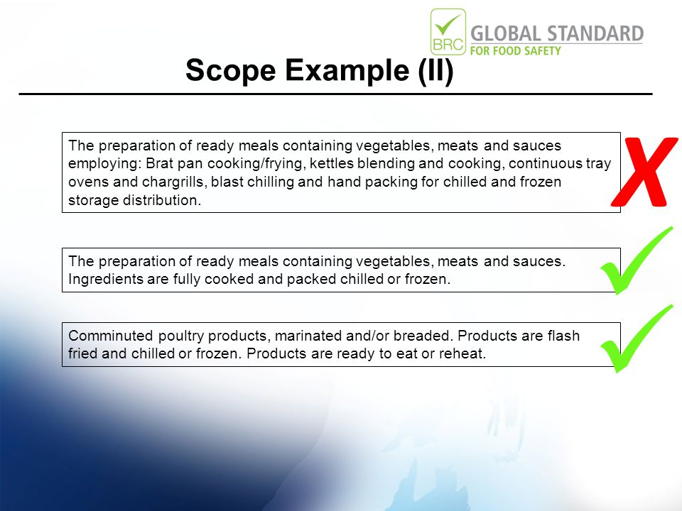 Scope Example (II) The preparation of ready meals containing vegetables, meats and sauces employing: Brat pan cooking/frying, kettles blending and cooking, continuous tray ovens and chargrills, blast chilling and hand packing for chilled and frozen storage distribution.
