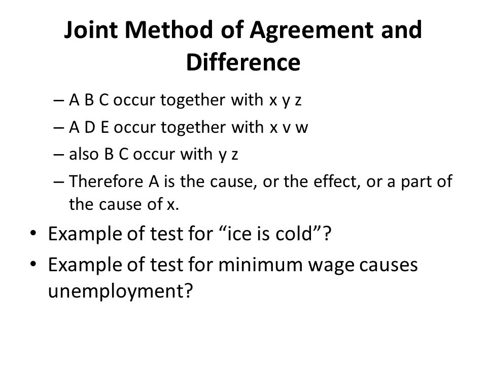 Joint Method of Agreement and Difference – A B C occur together with x y z – A D E occur together with x v w – also B C occur with y z – Therefore A is the cause, or the effect, or a part of the cause of x.