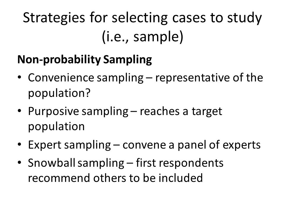 Strategies for selecting cases to study (i.e., sample) Non-probability Sampling Convenience sampling – representative of the population.
