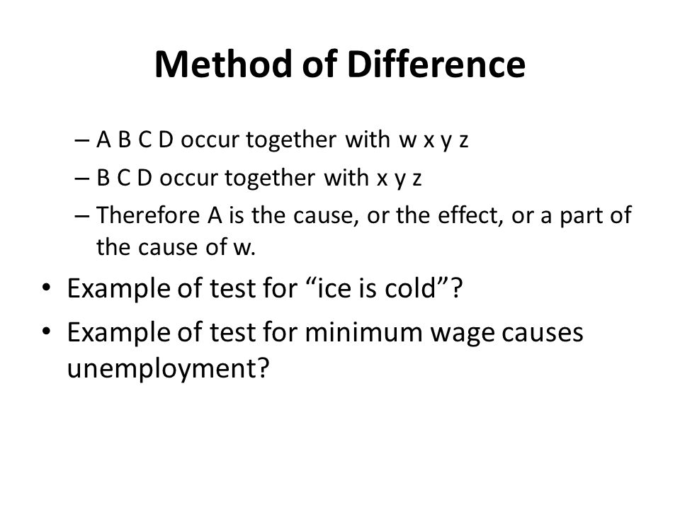 Method of Difference – A B C D occur together with w x y z – B C D occur together with x y z – Therefore A is the cause, or the effect, or a part of the cause of w.