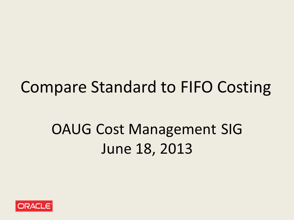 Compare Standard to FIFO Costing OAUG Cost Management SIG June 18, 2013