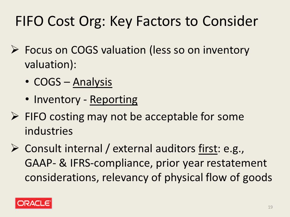 19 FIFO Cost Org: Key Factors to Consider  Focus on COGS valuation (less so on inventory valuation): COGS – Analysis Inventory - Reporting  FIFO cos