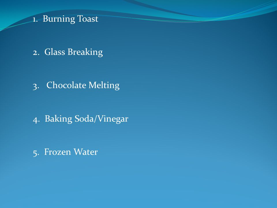 1. Burning Toast 2. Glass Breaking 3. Chocolate Melting 4. Baking Soda/Vinegar 5. Frozen Water