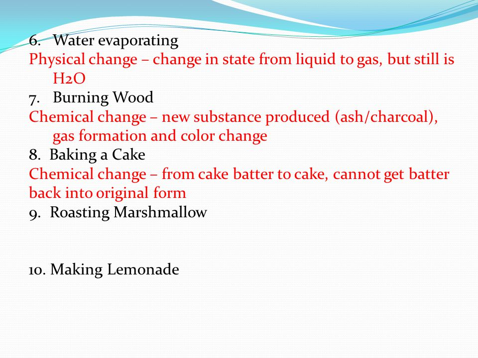 6.Water evaporating Physical change – change in state from liquid to gas, but still is H2O 7.Burning Wood Chemical change – new substance produced (ash/charcoal), gas formation and color change 8.
