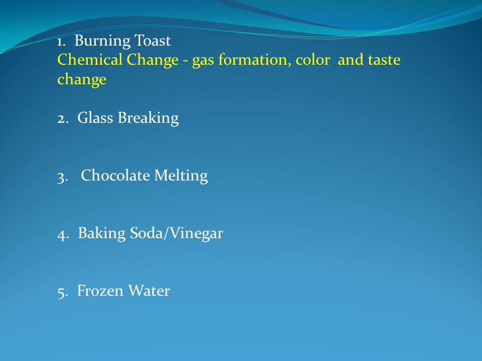 1. Burning Toast Chemical Change - gas formation, color and taste change 2.