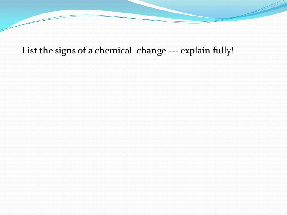 List the signs of a chemical change --- explain fully!