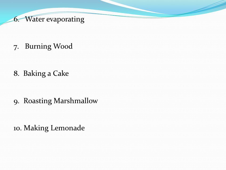 6.Water evaporating 7.Burning Wood 8. Baking a Cake 9. Roasting Marshmallow 10. Making Lemonade