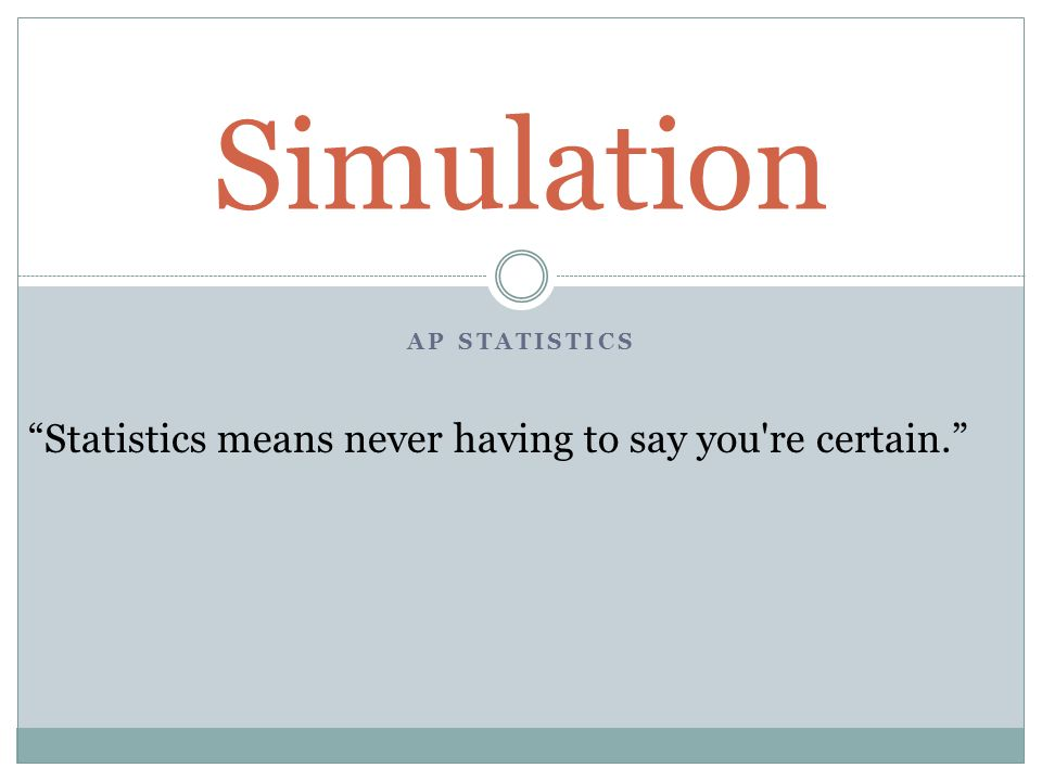 AP STATISTICS Simulation Statistics means never having to say you re certain.