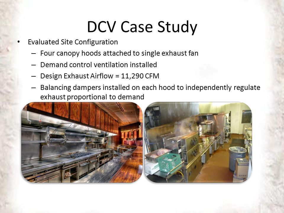 DCV Case Study Evaluated Site Configuration – Four canopy hoods attached to single exhaust fan – Demand control ventilation installed – Design Exhaust Airflow = 11,290 CFM – Balancing dampers installed on each hood to independently regulate exhaust proportional to demand