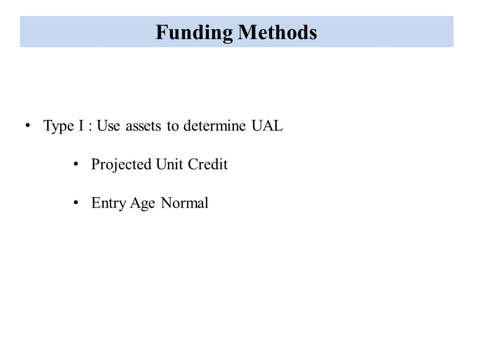 Funding Methods Type I : Use assets to determine UAL Projected Unit Credit Entry Age Normal