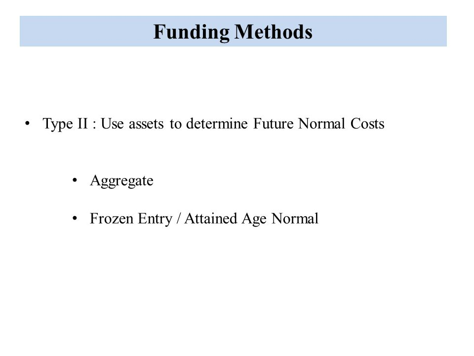 Funding Methods Type II : Use assets to determine Future Normal Costs Aggregate Frozen Entry / Attained Age Normal