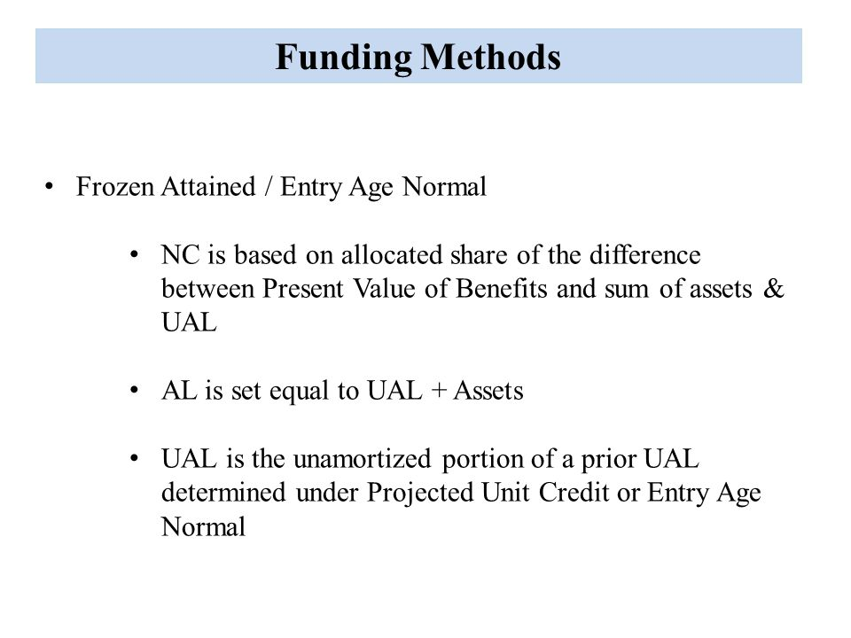 Funding Methods Frozen Attained / Entry Age Normal NC is based on allocated share of the difference between Present Value of Benefits and sum of assets & UAL AL is set equal to UAL + Assets UAL is the unamortized portion of a prior UAL determined under Projected Unit Credit or Entry Age Normal