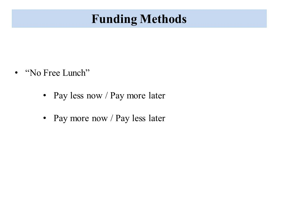 Funding Methods No Free Lunch Pay less now / Pay more later Pay more now / Pay less later