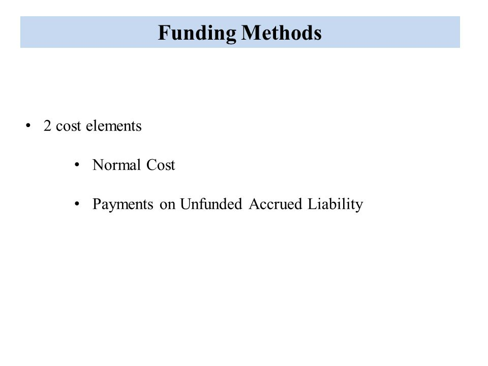 Funding Methods 2 types of methods Use assets to determine UAL Use assets to determine Future Normal Costs
