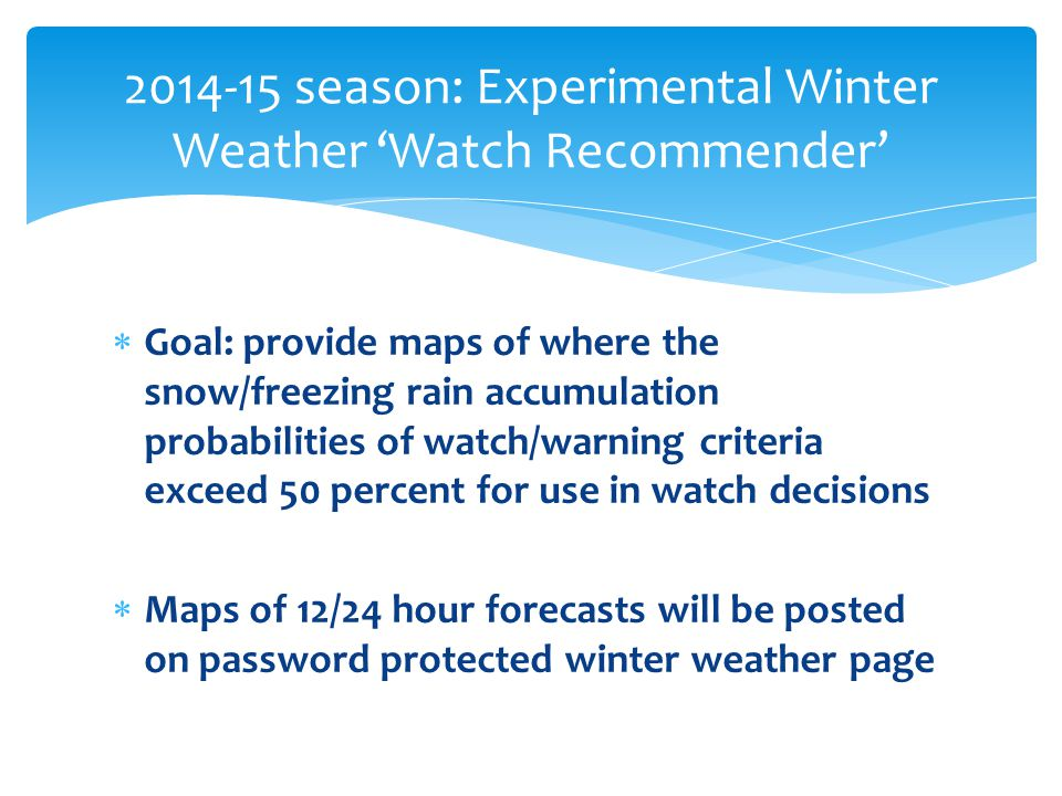  Goal: provide maps of where the snow/freezing rain accumulation probabilities of watch/warning criteria exceed 50 percent for use in watch decisions  Maps of 12/24 hour forecasts will be posted on password protected winter weather page season: Experimental Winter Weather 'Watch Recommender'